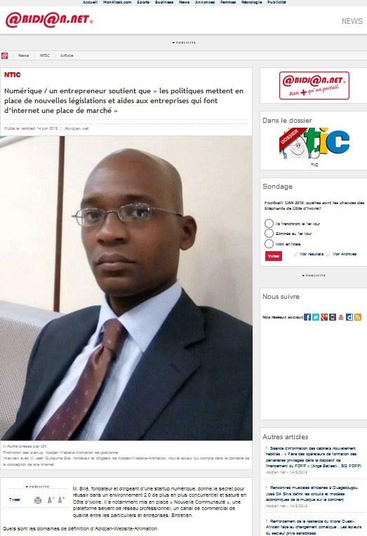 Abidjan.net titre : NTIC: Numérique / un entrepreneur soutient que ''les politiques mettent en place de nouvelles législations et aides aux entreprises qui font d'internet une place de marché '' http://news.abidjan.net/h/658844.html<br />Promotion des startup: Abidjan Website Animation se positionne<br />Interview avec M Jean Guillaume Bilé, fondateur et dirigeant de Abidjan-Website-Animation, nouvel acteur qui compte dans le domaine de la conception de site internet.<br />M. Bilé, fondateur et dirigeant d'une startup numérique, donne le secret pour réussir dans un environnement 2.0 de plus en plus concurrentiel et saturé en Côte d'Ivoire. Il a notamment mis en place « Nouvelle Communauté », une plateforme servant de réseau professionnel, un canal de commercial de qualité entre les particuliers et entreprises.